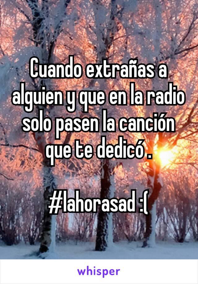 Cuando extrañas a alguien y que en la radio solo pasen la canción que te dedicó .  #lahorasad :(