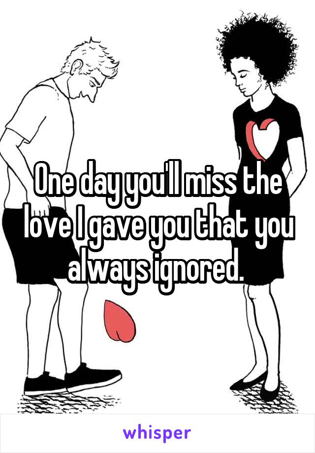 One day you'll miss the love I gave you that you always ignored.