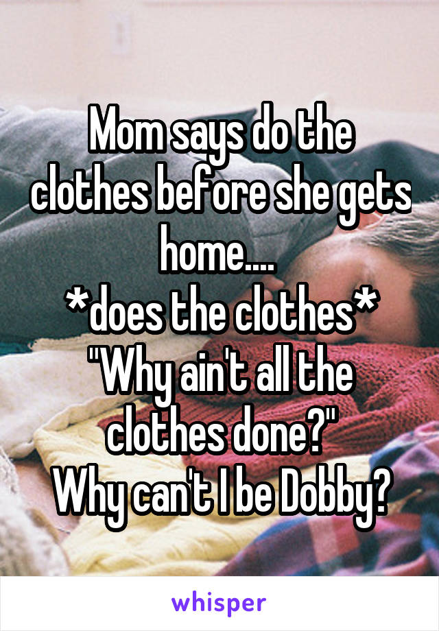 """Mom says do the clothes before she gets home....  *does the clothes* """"Why ain't all the clothes done?"""" Why can't I be Dobby?"""