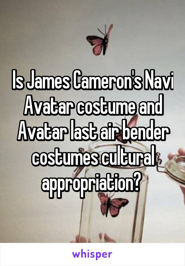 Is James Cameron's Navi Avatar costume and Avatar last air bender costumes cultural appropriation?