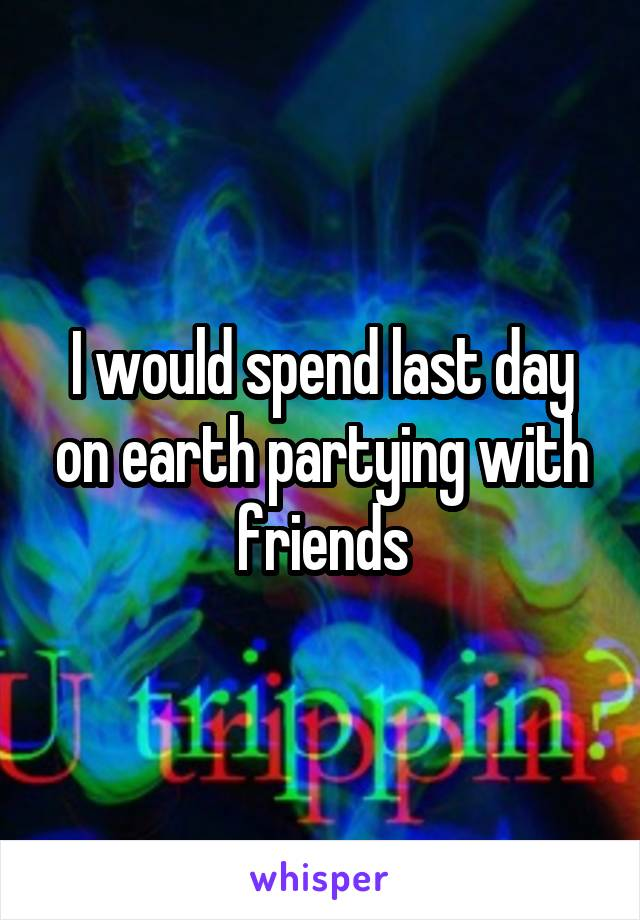 I would spend last day on earth partying with friends