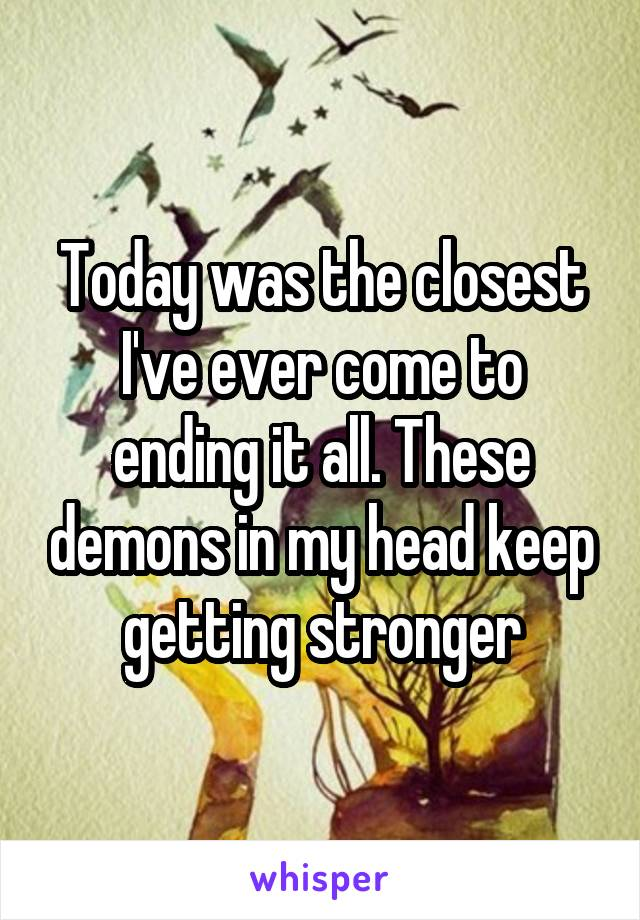 Today was the closest I've ever come to ending it all. These demons in my head keep getting stronger