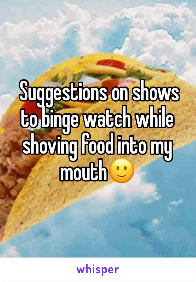 Suggestions on shows to binge watch while shoving food into my mouth🙂