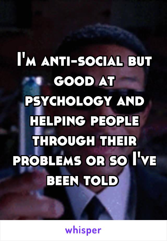 I'm anti-social but good at psychology and helping people through their problems or so I've been told