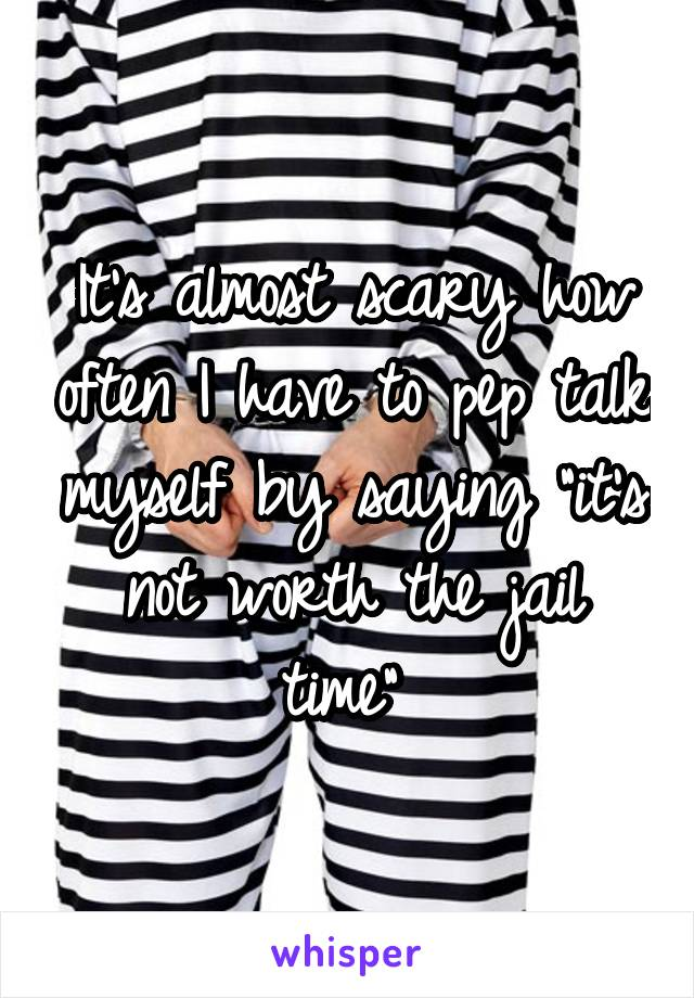 "It's almost scary how often I have to pep talk myself by saying ""it's not worth the jail time"""