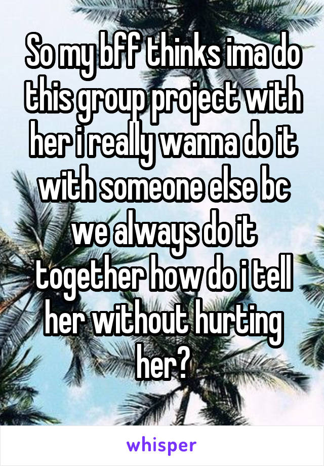 So my bff thinks ima do this group project with her i really wanna do it with someone else bc we always do it together how do i tell her without hurting her?