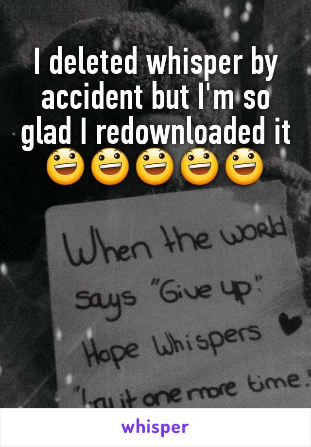 I deleted whisper by accident but I'm so glad I redownloaded it 😃😃😃😃😃