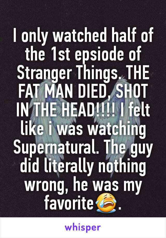 I only watched half of the 1st epsiode of Stranger Things. THE FAT MAN DIED, SHOT IN THE HEAD!!!! I felt like i was watching Supernatural. The guy did literally nothing wrong, he was my favorite😭.