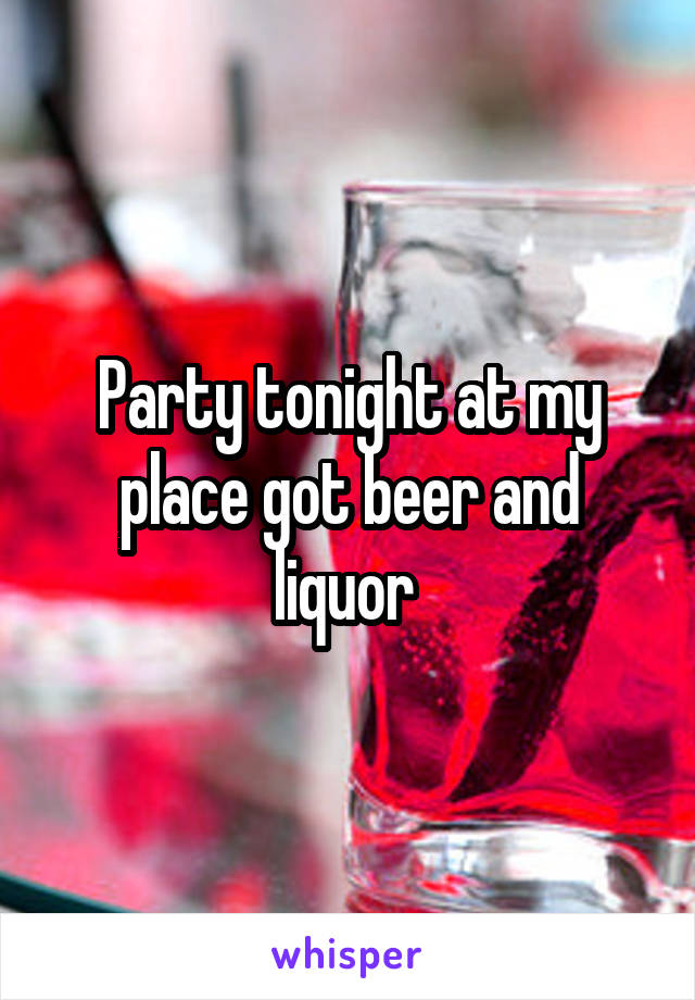 Party tonight at my place got beer and liquor
