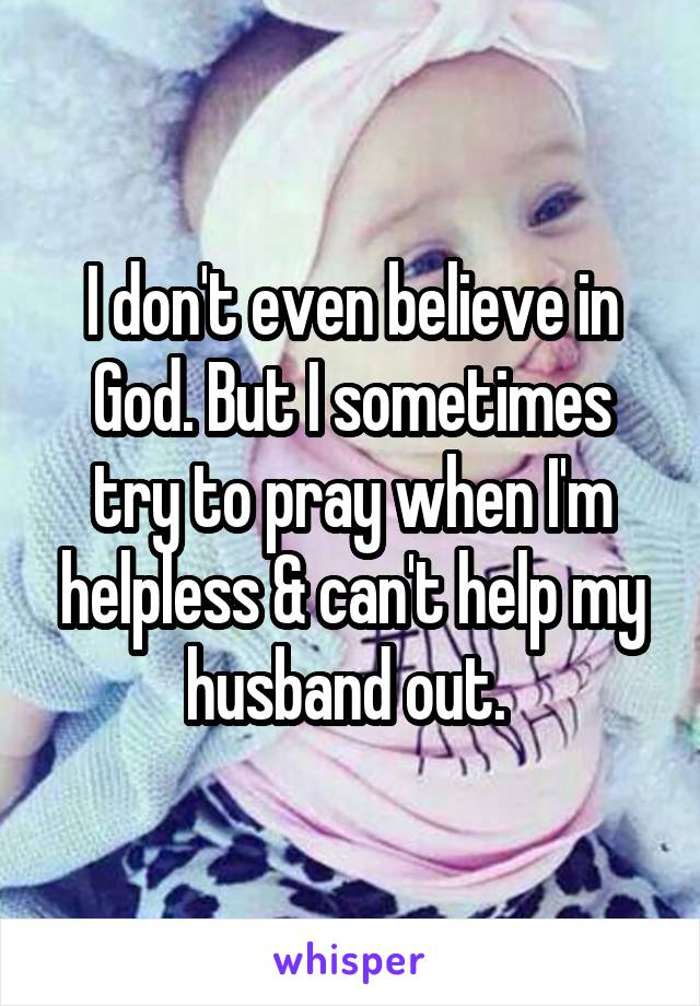 I don't even believe in God. But I sometimes try to pray when I'm helpless & can't help my husband out.