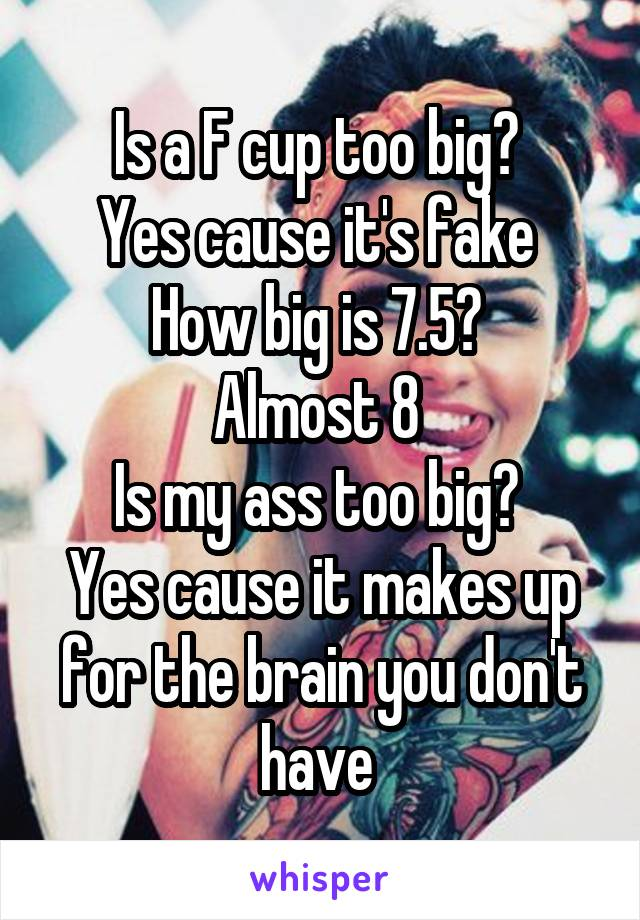 Is a F cup too big?  Yes cause it's fake  How big is 7.5?  Almost 8  Is my ass too big?  Yes cause it makes up for the brain you don't have