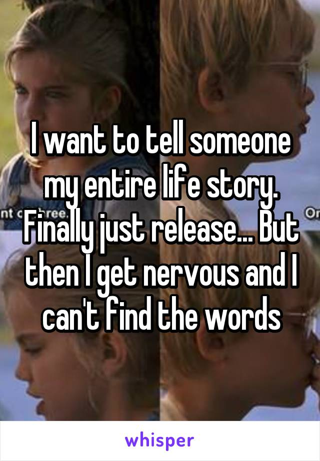 I want to tell someone my entire life story. Finally just release... But then I get nervous and I can't find the words