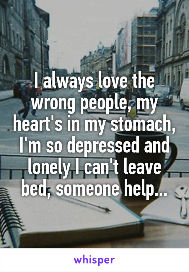 I always love the wrong people, my heart's in my stomach, I'm so depressed and lonely I can't leave bed, someone help...