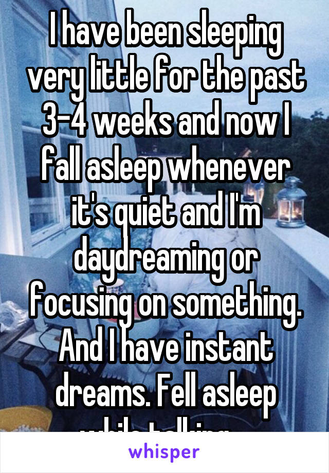 I have been sleeping very little for the past 3-4 weeks and now I fall asleep whenever it's quiet and I'm daydreaming or focusing on something. And I have instant dreams. Fell asleep while talking....