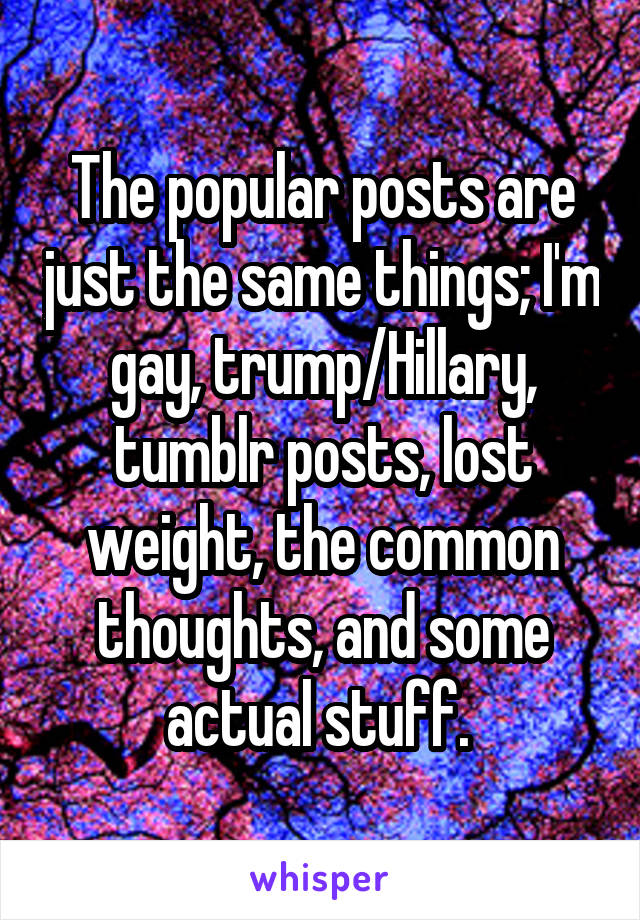 The popular posts are just the same things; I'm gay, trump/Hillary, tumblr posts, lost weight, the common thoughts, and some actual stuff.