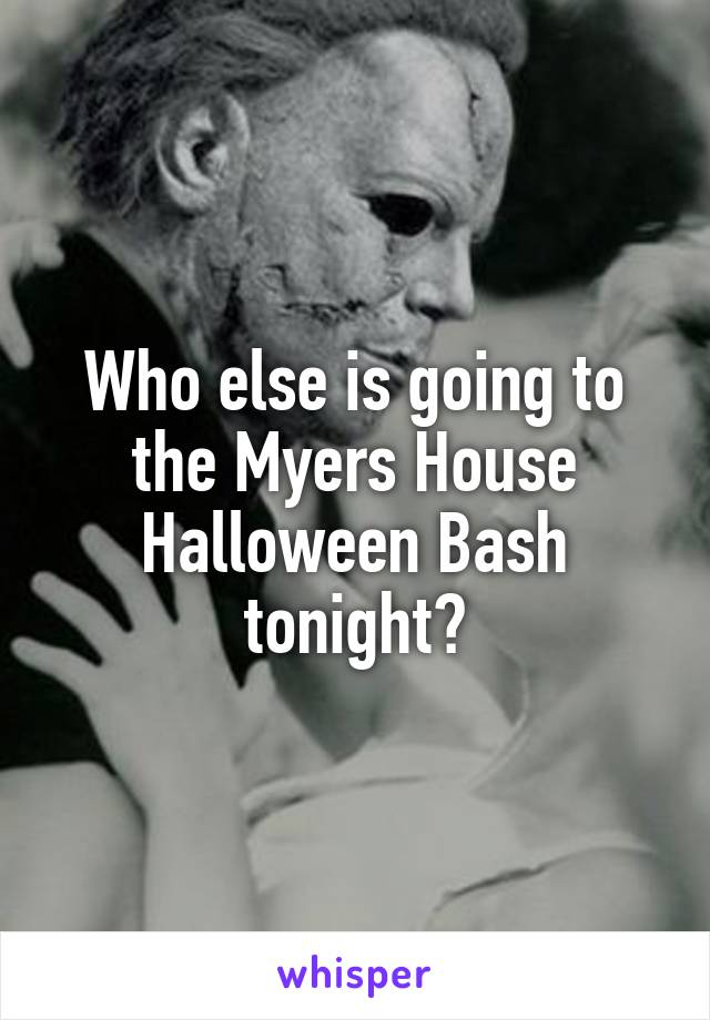 Who else is going to the Myers House Halloween Bash tonight?