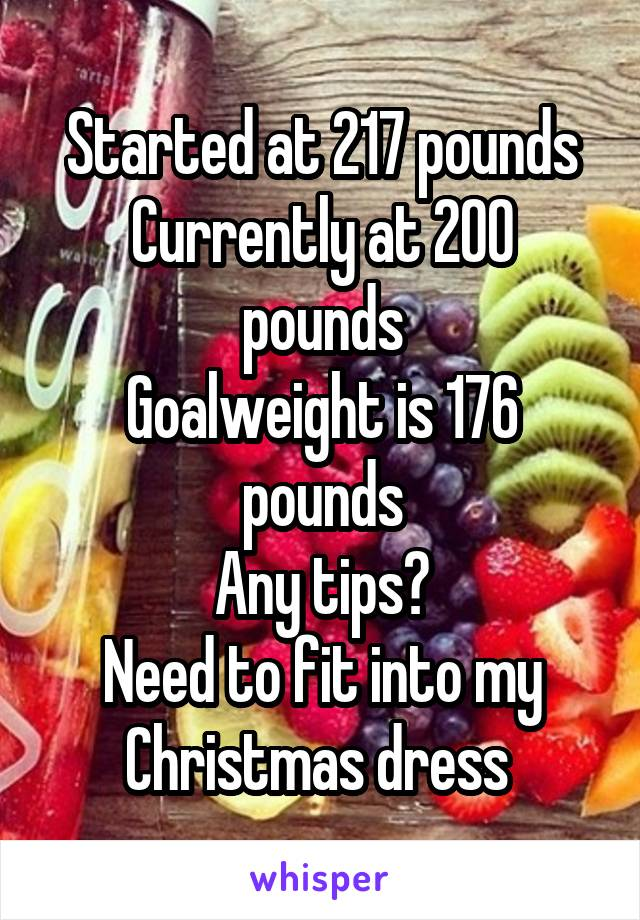 Started at 217 pounds Currently at 200 pounds Goalweight is 176 pounds Any tips? Need to fit into my Christmas dress