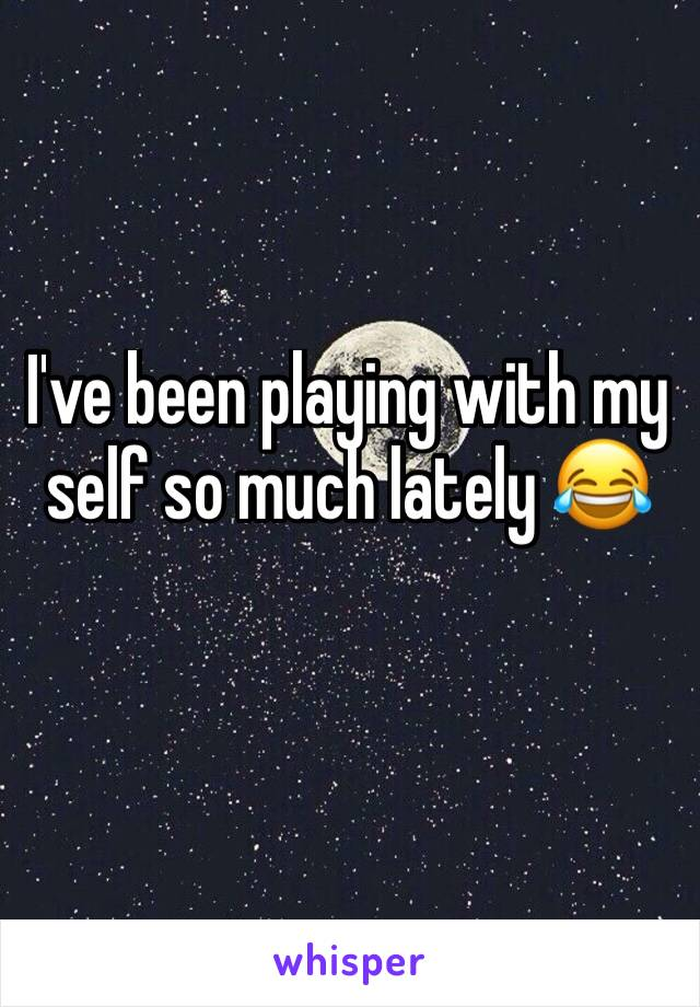I've been playing with my self so much lately 😂