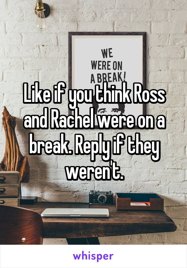 Like if you think Ross and Rachel were on a break. Reply if they weren't.