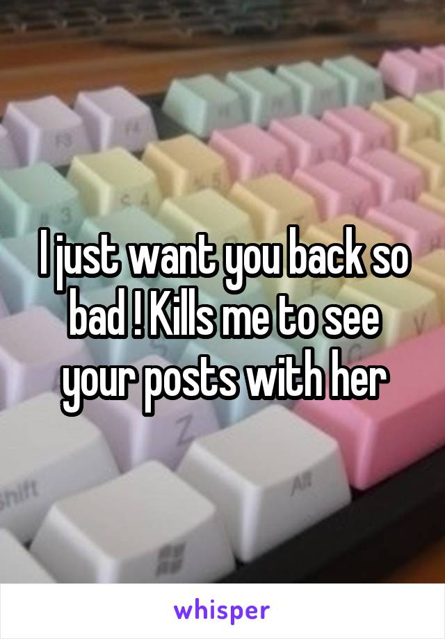 I just want you back so bad ! Kills me to see your posts with her
