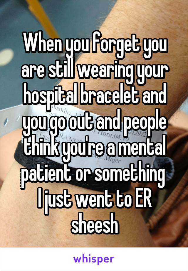 When you forget you are still wearing your hospital bracelet and you go out and people think you're a mental patient or something  I just went to ER sheesh