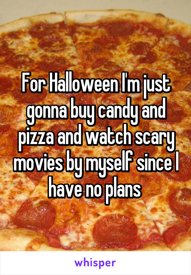 For Halloween I'm just gonna buy candy and pizza and watch scary movies by myself since I have no plans