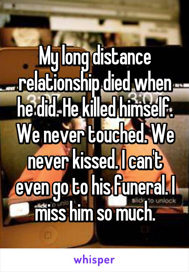 My long distance relationship died when he did. He killed himself. We never touched. We never kissed. I can't even go to his funeral. I miss him so much.