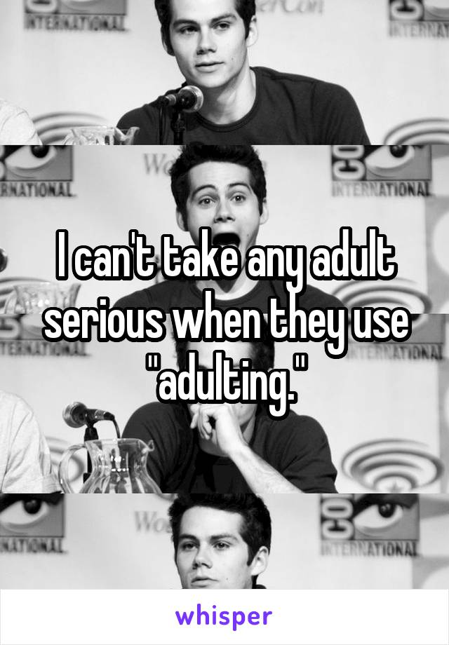 """I can't take any adult serious when they use """"adulting."""""""