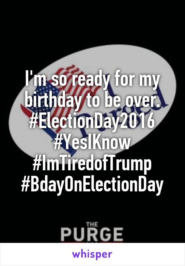 I'm so ready for my birthday to be over. #ElectionDay2016 #YesIKnow #ImTiredofTrump #BdayOnElectionDay