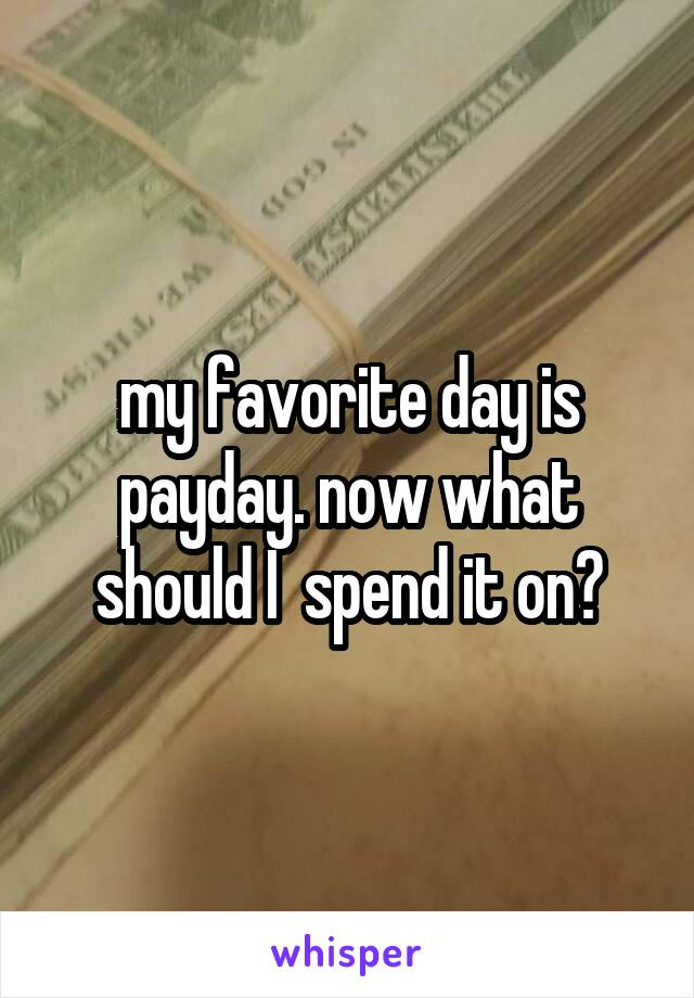 my favorite day is payday. now what should I  spend it on?