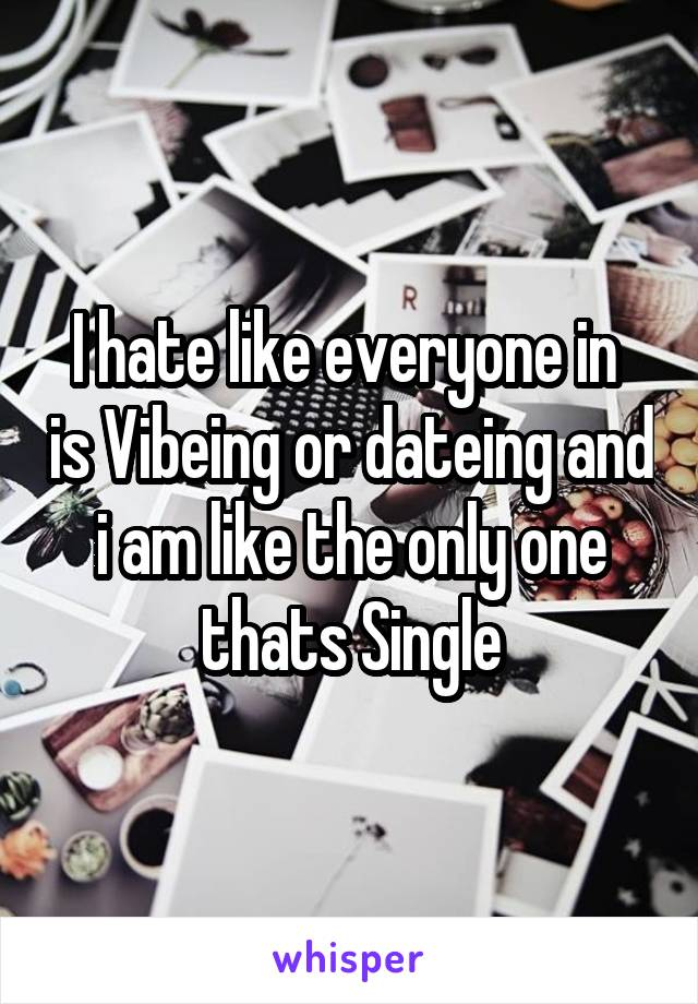I hate like everyone in  is Vibeing or dateing and i am like the only one thats Single