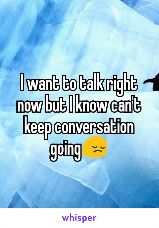 I want to talk right now but I know can't keep conversation going😔