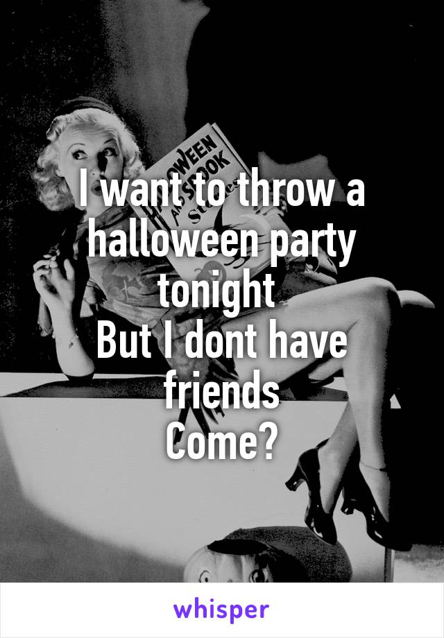 I want to throw a halloween party tonight  But I dont have friends Come?