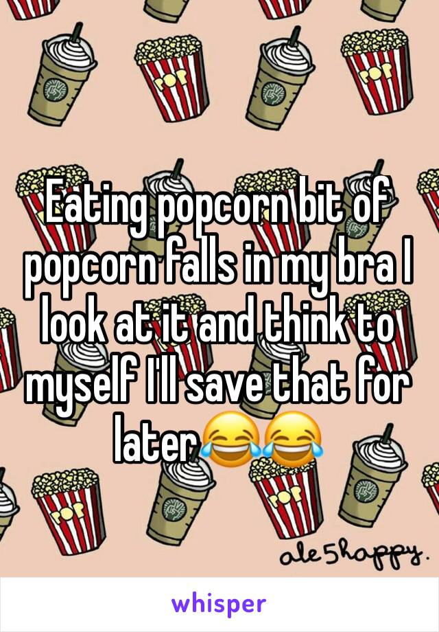 Eating popcorn bit of popcorn falls in my bra I look at it and think to myself I'll save that for later😂😂