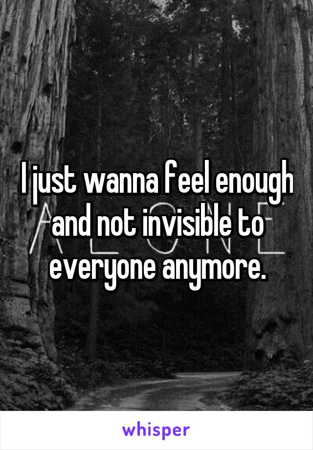 I just wanna feel enough and not invisible to everyone anymore.