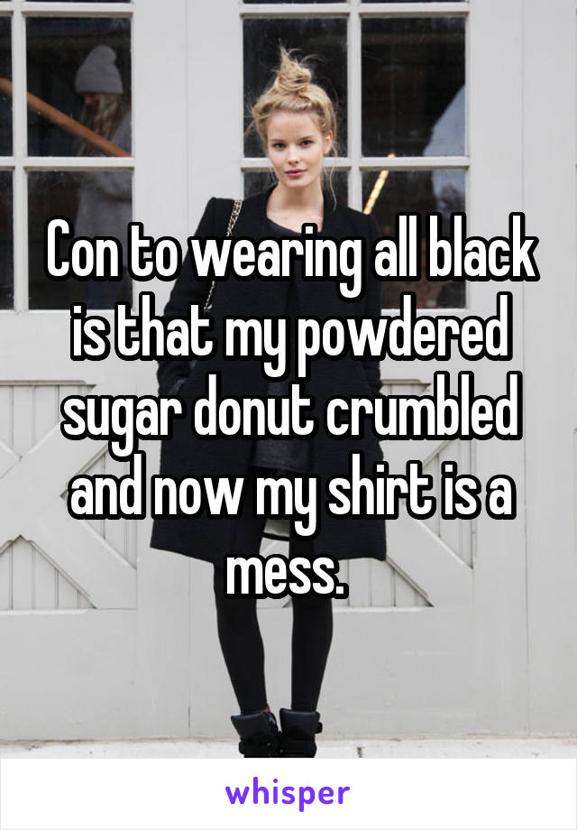 Con to wearing all black is that my powdered sugar donut crumbled and now my shirt is a mess.