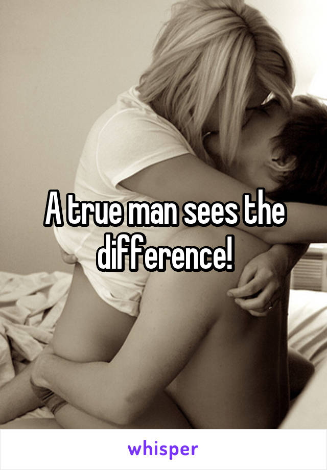 A true man sees the difference!