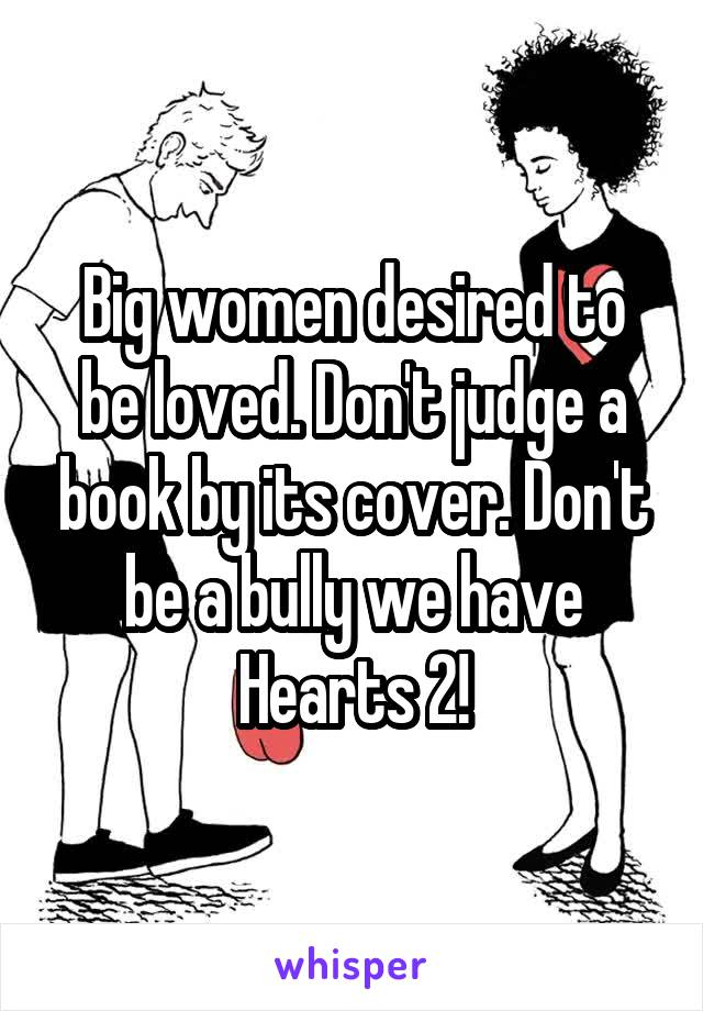 Big women desired to be loved. Don't judge a book by its cover. Don't be a bully we have Hearts 2!