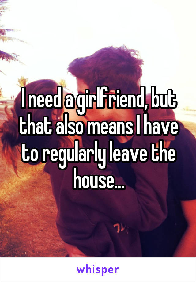 I need a girlfriend, but that also means I have to regularly leave the house...