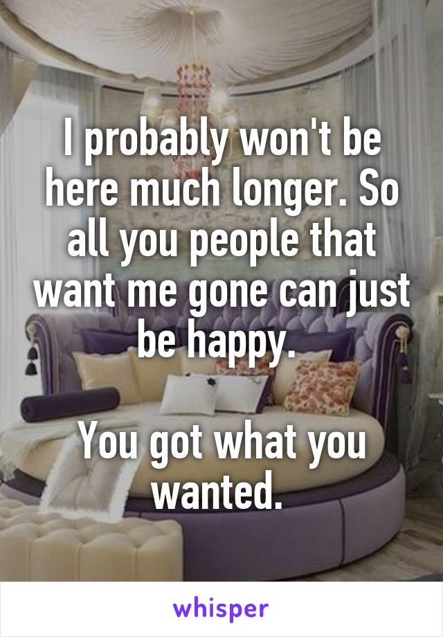 I probably won't be here much longer. So all you people that want me gone can just be happy.   You got what you wanted.
