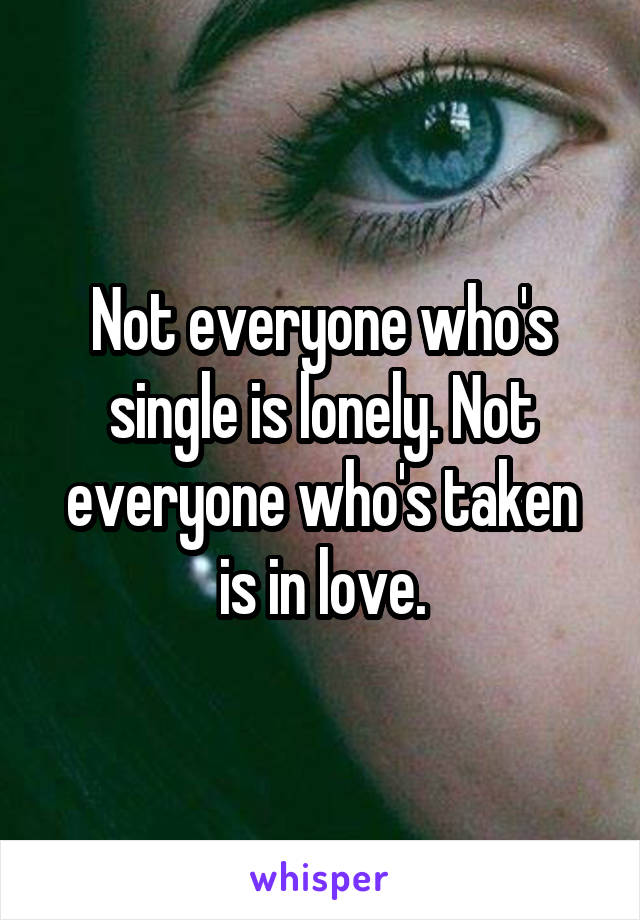 Not everyone who's single is lonely. Not everyone who's taken is in love.