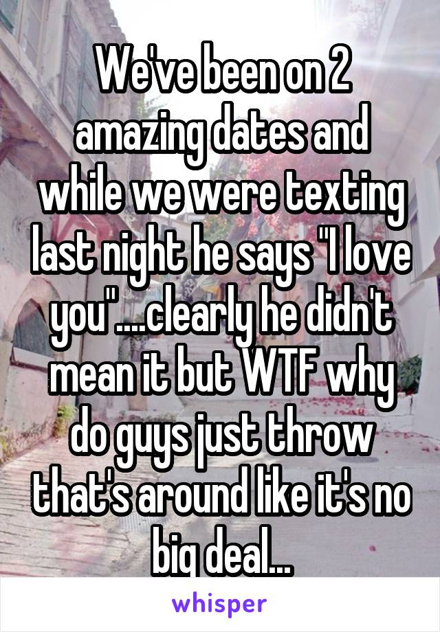 """We've been on 2 amazing dates and while we were texting last night he says """"I love you""""....clearly he didn't mean it but WTF why do guys just throw that's around like it's no big deal..."""