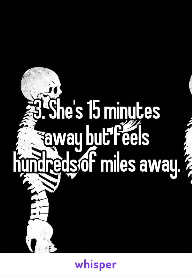 3. She's 15 minutes away but feels hundreds of miles away.