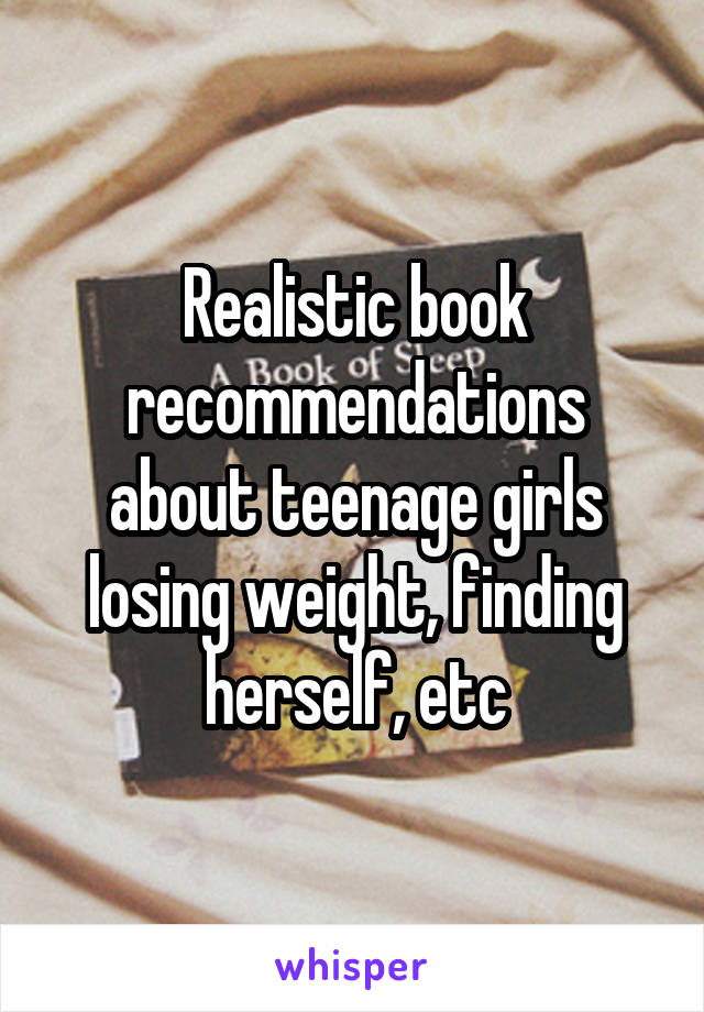 Realistic book recommendations about teenage girls losing weight, finding herself, etc