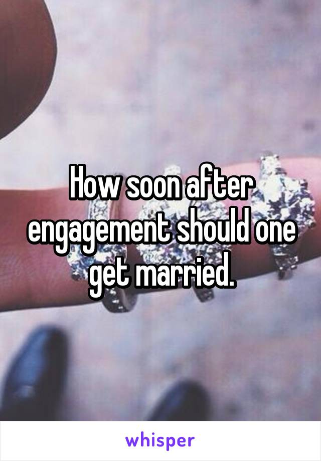 How soon after engagement should one get married.