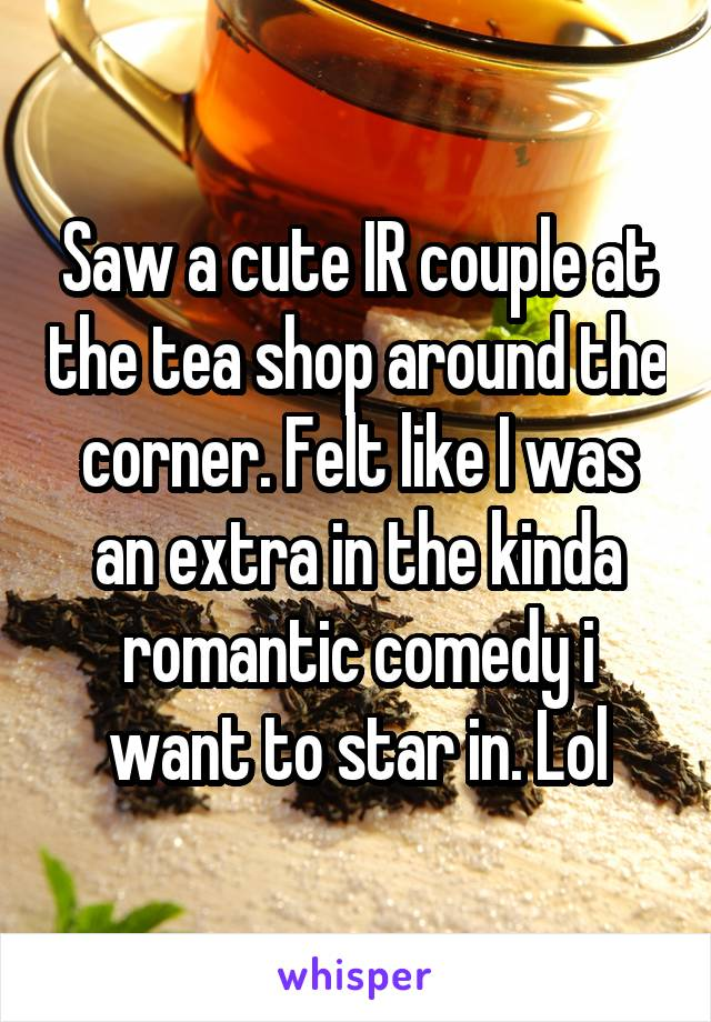 Saw a cute IR couple at the tea shop around the corner. Felt like I was an extra in the kinda romantic comedy i want to star in. Lol
