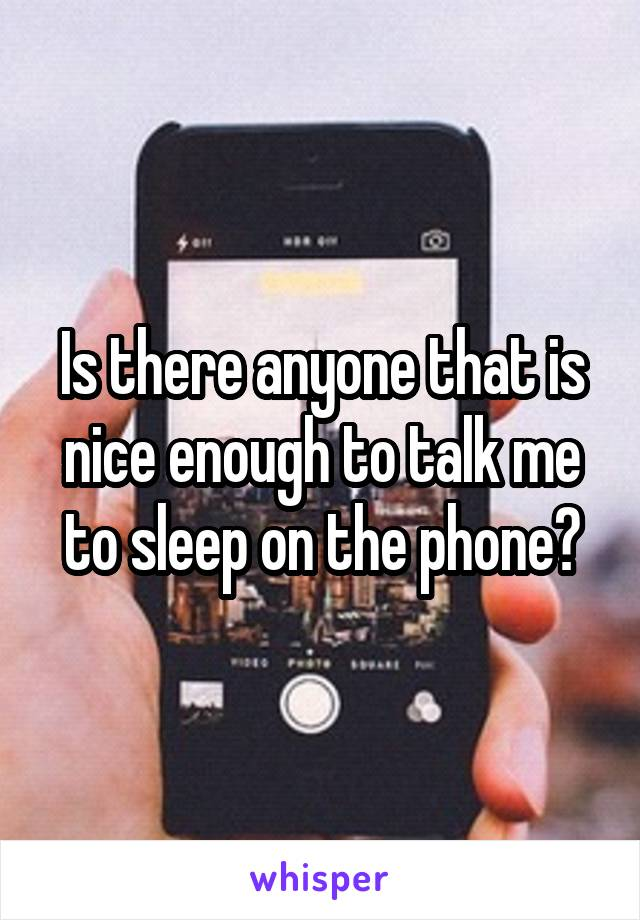 Is there anyone that is nice enough to talk me to sleep on the phone?