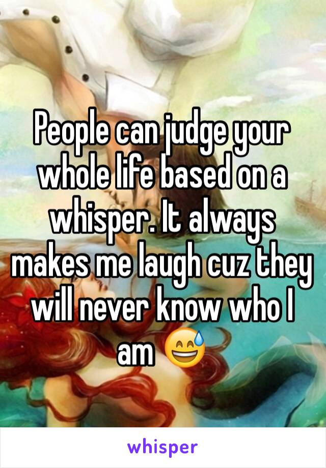 People can judge your whole life based on a whisper. It always makes me laugh cuz they will never know who I am 😅
