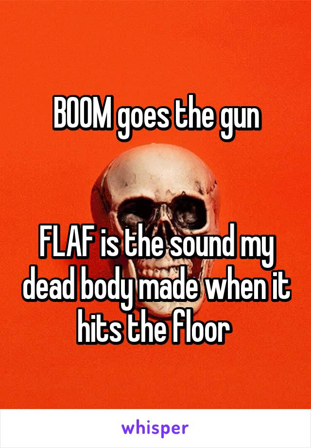 BOOM goes the gun   FLAF is the sound my dead body made when it hits the floor