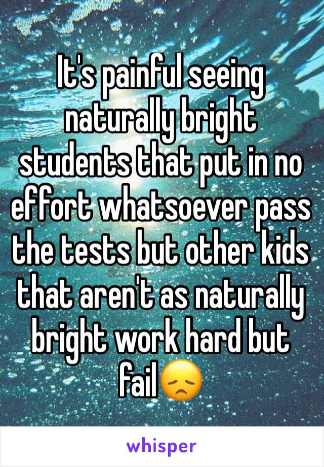 It's painful seeing naturally bright students that put in no effort whatsoever pass the tests but other kids that aren't as naturally bright work hard but fail😞